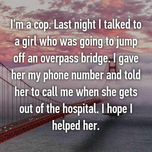I'm a cop. Last night I talked to a girl who was going to jump off an overpass bridge. I gave her my phone number and told her to call me when she gets out of the hospital. I hope helped her.