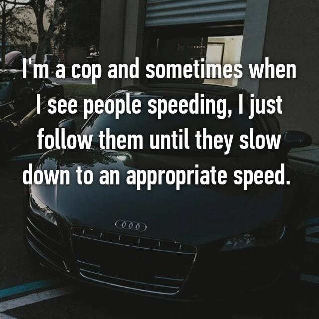 I'm a cop and sometimes when see people speeding, I just follow them until they slow down to an appropriate speed.