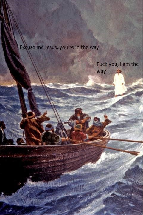 jesus meme - Boat - Excuse me Jesus, you're in the way Fuck you, I am the way