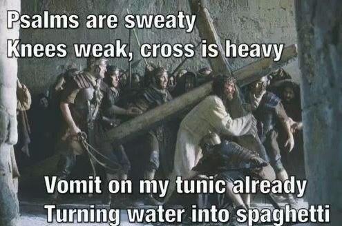 jesus meme - Photo caption - Psalms are sweaty Knees weak, cross is heavy Vomit on my tunic already Turning water into spaghetti