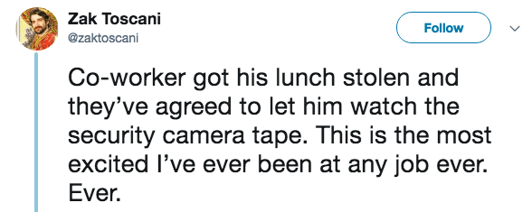 live tweeting - Text - Zak Toscani Follow @zaktoscani Co-worker got his lunch stolen and they've agreed to let him watch the security camera tape. This is the most excited l've ever been at any job ever. Ever.