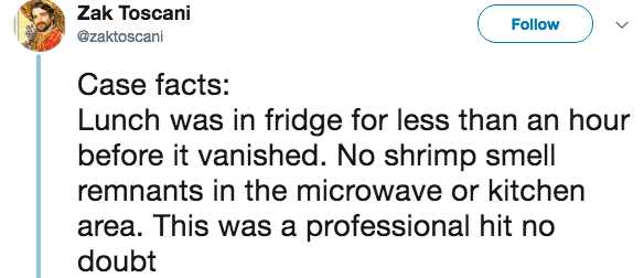 live tweeting - Text - Zak Toscani Follow @zaktoscani Case facts: Lunch was in fridge for less than an hour before it vanished. No shrimp smell remnants in the microwave or kitchen area. This was a professional hit no doubt