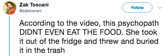 live tweeting - Text - Zak Toscani Follow @zaktoscani According to the video, this psychopath DIDNT EVEN EAT THE FOOD. She took it out of the fridge and threw and buried it in the trash