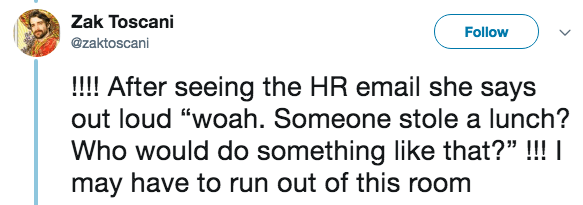 """live tweeting - Text - Zak Toscani Follow @zaktoscani !!!! After seeing the HR email she says out loud """"woah. Someone stole a lunch? Who would do something like that?"""" !! I may have to run out of this room"""