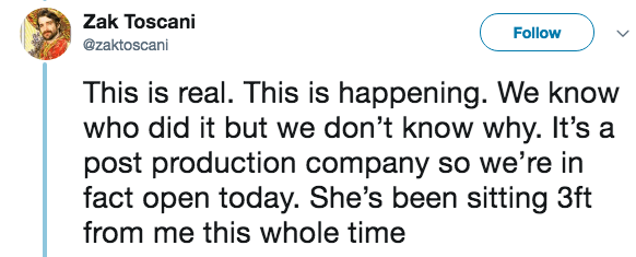 live tweeting - Text - Zak Toscani Follow @zaktoscani This is real. This is happening. We know who did it but we don't know why. It's a post production company so we're in fact open today. She's been sitting 3ft from me this whole time