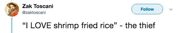"""live tweeting - Text - Zak Toscani Follow @zaktoscani """"I LOVE shrimp fried rice"""" - the thief"""