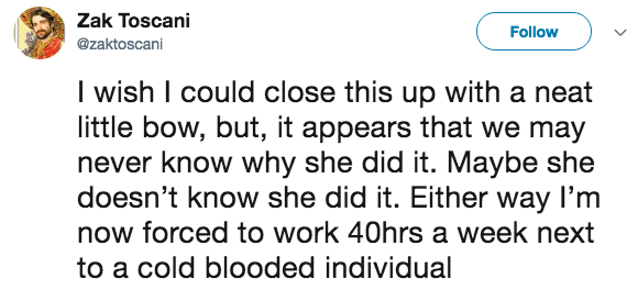 live tweeting - Text - Zak Toscani Follow @zaktoscani I wish I could close this up with a neat little bow, but, it appears that we may never know why she did it. Maybe she doesn't know she did it. Either way I'm now forced to work 40hrs a week next to a cold blooded individual