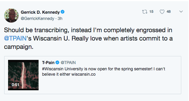 Text - Gerrick D. Kennedy t 15 48 @GerrickKennedy 3h Should be transcribing, instead I'm completely engrossed in @TPAIN's Wiscansin U. Really love when artists commit to a campaign T-Pain@TPAIN #Wiscansin University is now open for the spring semester! I can't believe it either wiscansin.co 0:51