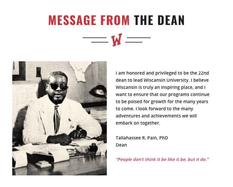 "Text - MESSAGE FROM THE DEAN W. I am honored and privileged to be the 22nd dean to lead Wiscansin University. I believe Wiscansin is truly an inspiring place, and I want to ensure that our programs continue to be poised for growth for the many years to come. I look forward to the many adventures and achievements we will embark on together. Tallahassee R. Pain, PhD Dean ""People don't think it be like it be, but it do."""