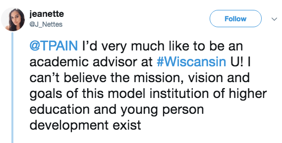 Text - jeanette Follow @J_Nettes @TPAIN I'd very much like to be an academic advisor at #Wiscansin U! I can't believe the mission, vision and goals of this model institution of higher education and young person development exist