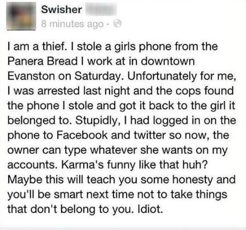 petty olympics - Text - Swisher 8 minutes ago I am a thief. I stole a girls phone from the Panera Bread I work at in downtown Evanston on Saturday. Unfortunately for me, I was arrested last night and the cops found the phone I stole and got it back to the girl it belonged to. Stupidly, I had logged in on the phone to Facebook and twitter so now, the owner can type whatever she wants on my accounts. Karma's funny like that huh? Maybe this will teach you some honesty and you'll be smart next time