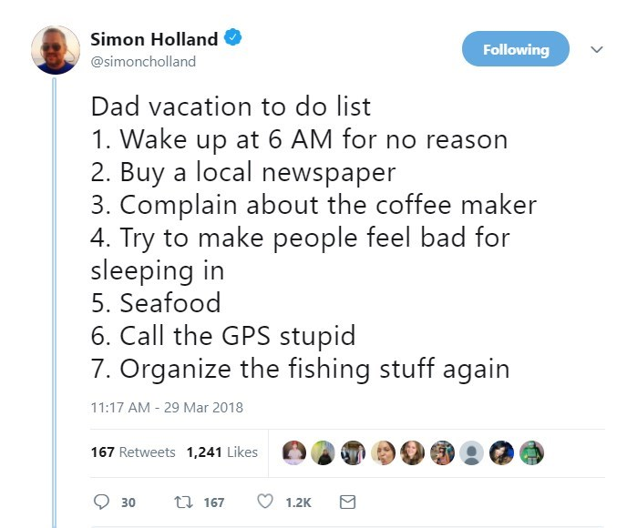 Text - Simon Holland Following @simoncholland Dad vacation to do list 1. Wake up at 6 AM for no reason 2. Buy a local newspaper 3. Complain about the coffee maker 4. Try to make people feel bad for sleeping in 5. Seafood 6. Call the GPS stupid 7. Organize the fishing stuff again 11:17 AM 29 Mar 2018 167 Retweets 1,241 Likes t 167 30 1.2K