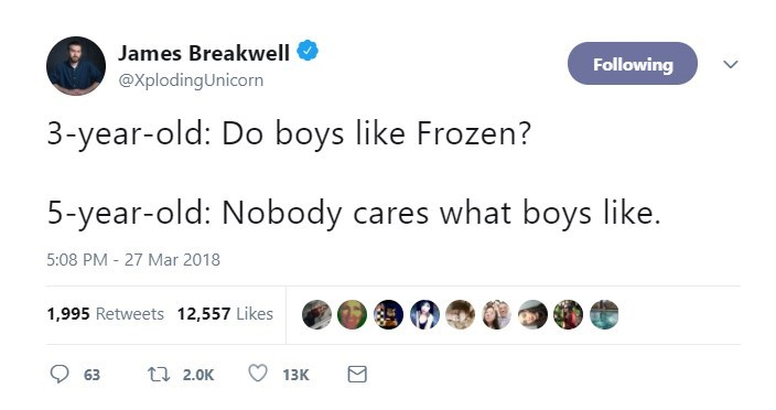 Text - James Breakwell Following @XplodingUnicorn 3-year-old: Do boys like Frozen? 5-year-old: Nobody cares what boys like. 5:08 PM 27 Mar 2018 1,995 Retweets 12,557 Likes ti 2.0K 63 13K