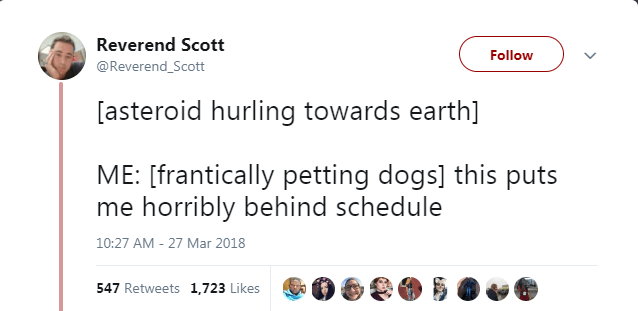 Text - Reverend Scott Follow @Reverend_Scott [asteroid hurling towards earth] ME: [frantically petting dogs] this puts me horribly behind schedule 10:27 AM - 27 Mar 2018 547 Retweets 1,723 Likes