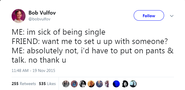 Text - Bob Vulfov Follow @bobvulfov ME: im sick of being single FRIEND: want me to set u up with someone? ME: absolutely not, i'd have to put on pants & talk. no thank u 11:48 AM 19 Nov 2015 255 Retweets 535 Likes