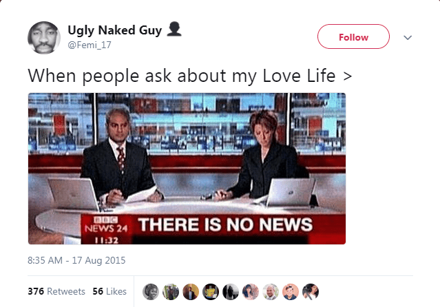 Product - Ugly Naked Guy Follow @Femi 17 When people ask about my Love Life> NEWS 24 THERE IS NO NEWS 1132 8:35 AM - 17 Aug 2015 376 Retweets 56 Likes