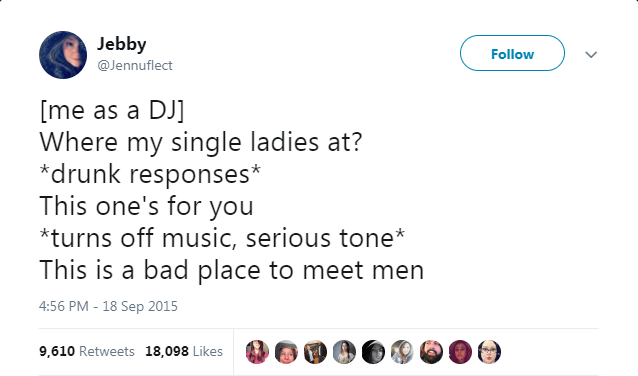Text - Jebby Follow @Jennuflect [me as a DJ] Where my single ladies at? *drunk responses* This one's for you *turns off music, serious tone This is a bad place to meet men 4:56 PM - 18 Sep 2015 9,610 Retweets 18,098 Likes