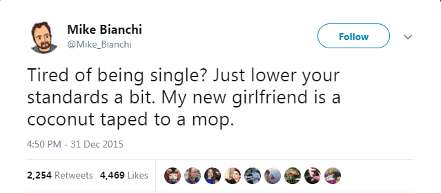 Text - Mike Bianchi Follow @Mike_Bianchi Tired of being single? Just lower your standards a bit. My new girlfriend is a coconut taped to a mop. 4:50 PM -31 Dec 2015 2,254 Retweets 4,469 Likes