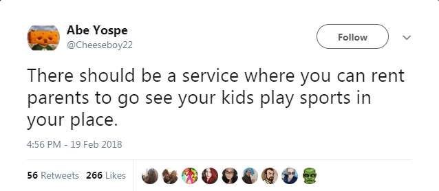 Text - Abe Yospe Follow @Cheeseboy22 There should be a service where you can rent parents to go see your kids play sports in your place 4:56 PM - 19 Feb 2018 56 Retweets 266 Likes