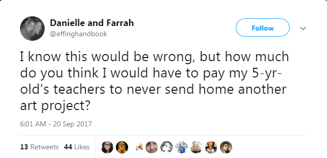 Text - Danielle and Farrah Follow @effinghandbook I know this would be wrong, but how much do you think I would have to pay my 5-yr old's teachers to never send home another art project? 6:01 AM 20 Sep 2017 13 Retweets 44 Likes