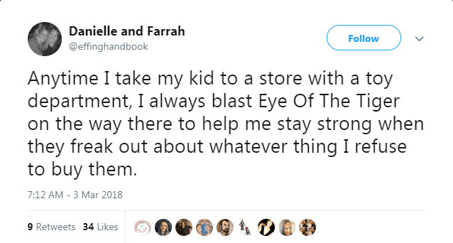 Text - Danielle and Farrah Follow @effinghandbook Anytime I take my kid to a store with a toy department, I always blast Eye Of The Tiger on the way there to help me stay strong when they freak out about whatever thing I refuse to buy them. 7:12 AM -3 Mar 2018 9 Retweets 34 Likes