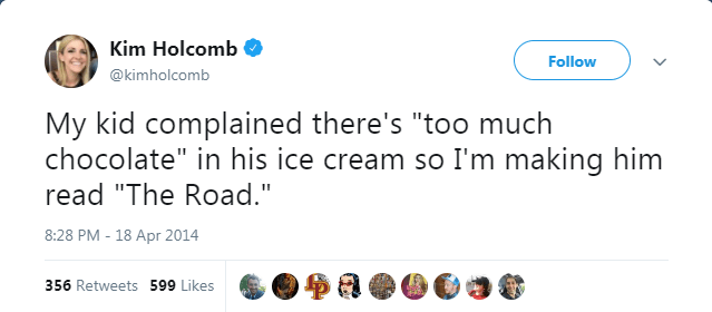 """Text - Kim Holcomb Follow @kimholcomb My kid complained there's """"too much chocolate"""" in his ice cream so I'm making him read """"The Road."""" 8:28 PM - 18 Apr 2014 356 Retweets 599 Likes"""