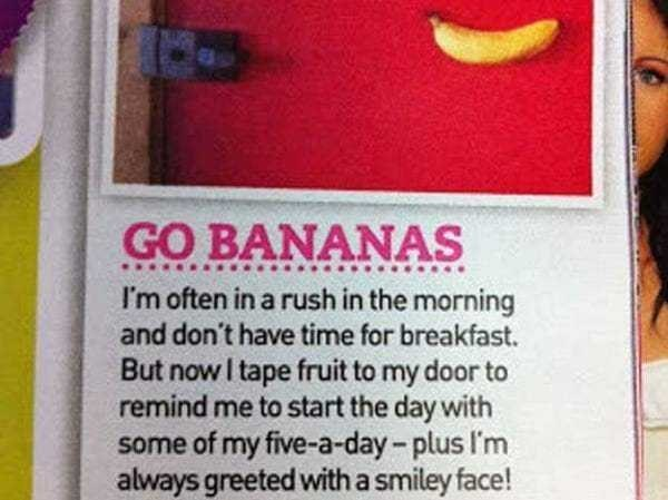 Lip - GO BANANAS I'm often in a rush in the morning and don't have time for breakfast. But now I tape fruit to my door to remind me to start the day with some of my five-a-day-plus I'm always greeted with a smiley face!