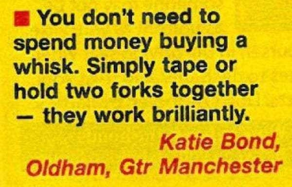 Text - You don't need to spend money buying a whisk. Simply tape or hold two forks together - they work brilliantly. Katie Bond, Oldham, Gtr Manchester