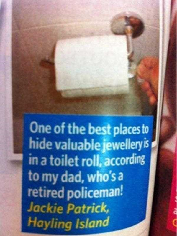 One of the best places to hide valuable jewellery is in a toilet roll, according to my dad, who's a retired policeman! Jackie Patrick, Hayling Island