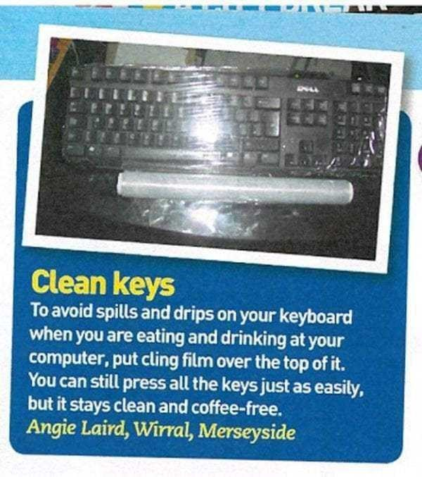 Technology - Clean keys To avoid spills and drips on your keyboard when you are eating and drinking at your computer, put cling film over the top of it. You can still press all the keys just as easily, but it stays clean and coffee-free. Angie Laird, Wirral, Merseyside