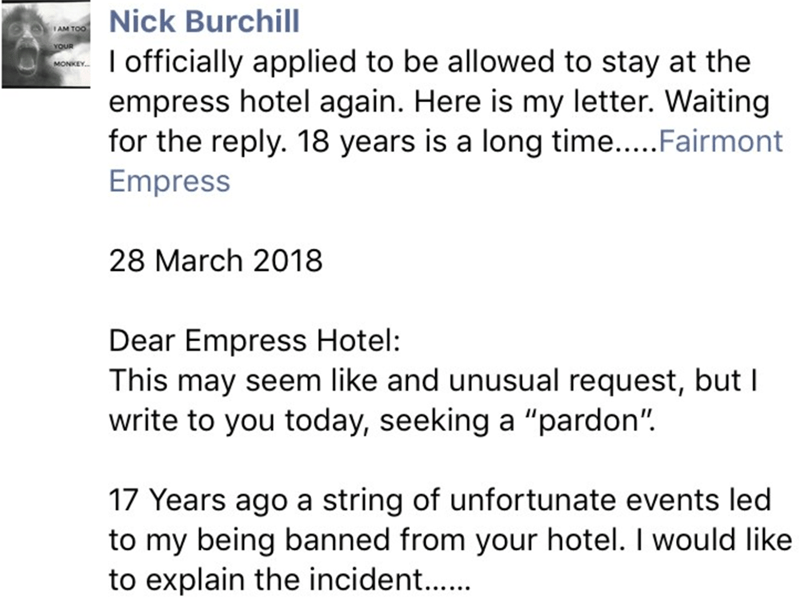 "Text - Nick Burchill AM TOO YOUR I officially applied to be allowed to stay at the empress hotel again. Here is my letter. Waiting for the reply. 18 years is a long time.....Fairmont Empress MONKEY. 28 March 2018 Dear Empress Hotel: This may seem like and unusual request, but I write to you today, seeking a ""pardon"" 17 Years ago a string of unfortunate events led to my being banned from your hotel. I would like to explain the incident.."