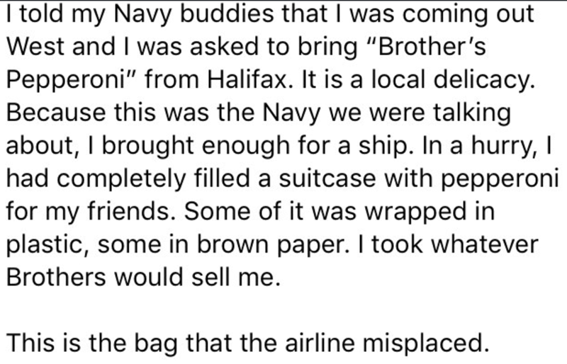 "Text - I told my Navy buddies that I was coming out West and I was asked to bring ""Brother's Pepperoni"" from Halifax. It is a local delicacy. Because this was the Navy we were talking about, I brought enough for a ship. In a hurry, I had completely filled a suitcase with pepperoni for my friends. Some of it was wrapped in plastic, some in brown paper. I took whatever Brothers would sell me. This is the bag that the airline misplaced."