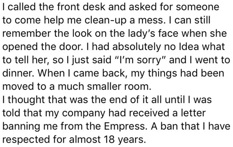 "Text - I called the front desk and asked for someone to come help me clean-up a mess. I can still remember the look on the lady's face when she opened the door. I had absolutely no Idea what to tell her, so I just said ""I'm sorry"" and I went to dinner. When I came back, my things had been moved to a much smaller room. I thought that was the end of it all until I was told that my company had received a letter banning me from the Empress. A ban that I have respected for almost 18 years"