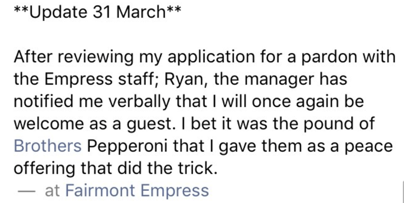 Text - **Update 31 March** After reviewing my application for a pardon with the Empress staff; Ryan, the manager has notified me verbally that I will once again be welcome as a guest. I bet it was the pound of Brothers Pepperoni that I gave them as a peace offering that did the trick at Fairmont Empress