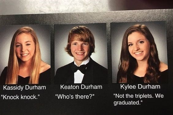 "Facial expression - Kylee Durham Keaton Durham Kassidy Durham ""Not the triplets. We graduated."" ""Who's there?"" ""Knock knock."""