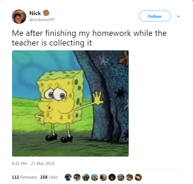 Cartoon - Nick Follow @nickshort97 Me after finishing my homework while the teacher is collecting it 8:35 PM 27 Mar 2018 112 Retweets 258 Likes