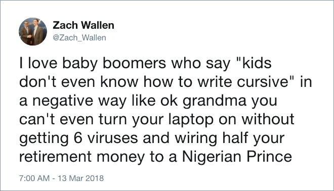 "Text - Zach Wallen @Zach_Wallen I love baby boomers who say ""kids don't even know how to write cursive"" in a negative way like ok grandma you can't even turn your laptop on without getting 6 viruses and wiring half your retirement money to a Nigerian Prince 7:00 AM - 13 Mar 2018"