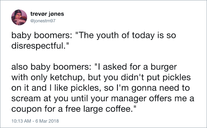 "Text - trevør jønes @jonestm97 baby boomers: ""The youth of today is so disrespectful."" also baby boomers: ""I asked for a burger with only ketchup, but you didn't put pickles on it and I like pickles, so I'm gonna need to scream at you until your manager offers me a coupon for a free large coffee."" 10:13 AM - 6 Mar 2018"