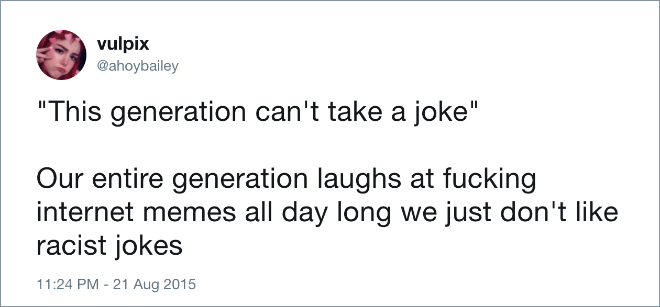 "Text - vulpix @ahoybailey ""This generation can't take a joke"" Our entire generation laughs at fucking internet memes all day long we just don't like racist jokes 11:24 PM - 21 Aug 2015"