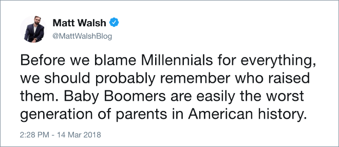 Text - Matt Walsh @MattWalshBlog Before we blame Millennials for everything, we should probably remember who raised them. Baby Boomers are easily the worst generation of parents in American history. 2:28 PM - 14 Mar 2018
