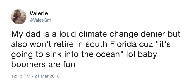 "Text - Valerie @ValeeGrrl My dad is a loud climate change denier but also won't retire in south Florida cuz ""it's going to sink into the ocean"" lol baby boomers are fun 12:48 PM - 21 Mar 2018"