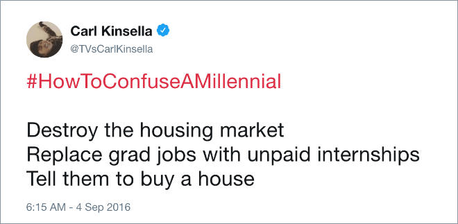 Text - Carl Kinsella @TVsCarlKinsella #HowToConfuseAMillennial Destroy the housing market Replace grad jobs with unpaid internships Tell them to buy a house 6:15 AM 4 Sep 2016