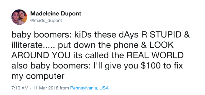 Text - Madeleine Dupont @mads_dupont baby boomers: kiDs these dAys R STUPID & illiterate... put down the phone & LOOK AROUND YOU its called the REAL WORLD also baby boomers: I'll give you $100 to fix my computer 7:10 AM - 11 Mar 2018 from Pennsylvania, USA