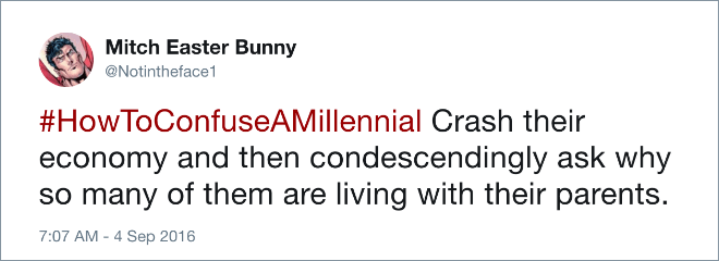 Text - Mitch Easter Bunny @Notintheface1 #HowToConfuseAMillennial Crash their economy and then condescendingly ask why so many of them are living with their parents. 7:07 AM 4 Sep 2016
