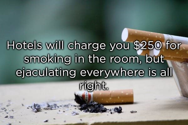 Cigarette - Hotels will charge you $250 for smoking in the room, but ejaculating everywhere is all right.