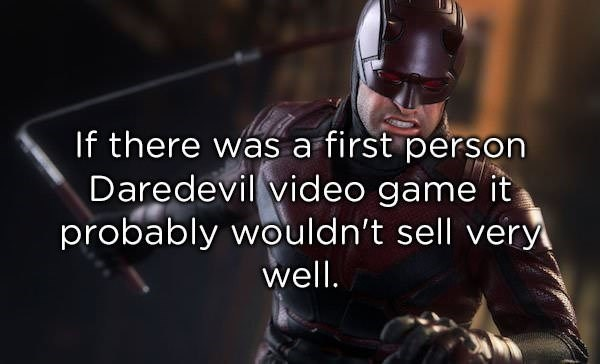 Batman - If there was a first person Daredevil video game it probably wouldn't sell very well.