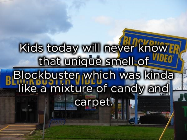 "Signage - BLOCKTER Kids today will never that unicue smell of Blockbuster which was kinda VIDEO BLNDUST ""like a mixture of candy and 3 1 carpet"