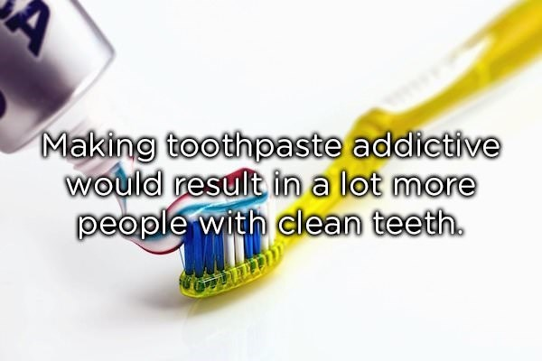 Toothbrush - Making toothpaste addictive wOuld result in a lot more people with clean teeth