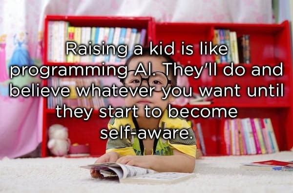 Text - Raising a kid is like programmingA They l do and believe whatever you want until they start to become self aware