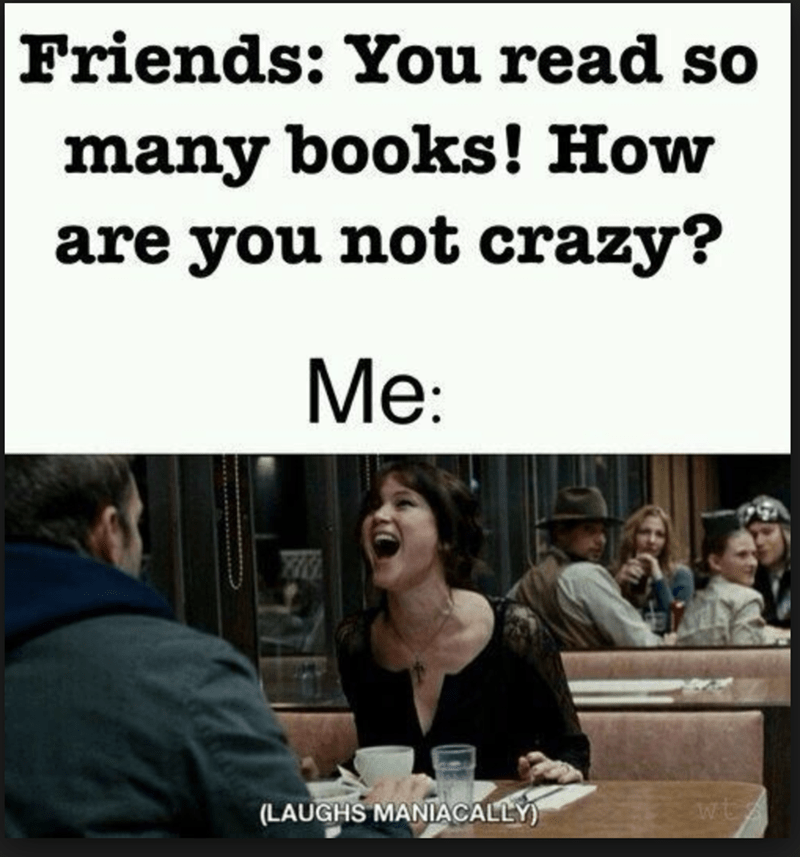 Text - Friends: You read so many books! How are you not crazy? Мe: wtz (LAUGHS MANIACALLY)